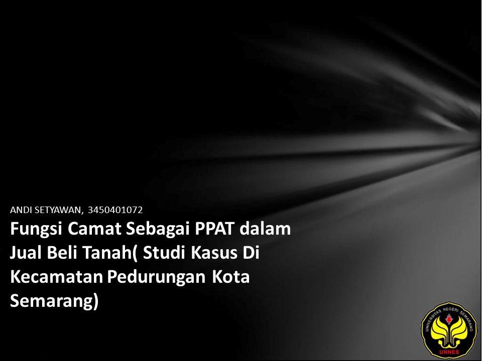 ANDI SETYAWAN, 3450401072 Fungsi Camat Sebagai PPAT dalam Jual Beli Tanah( Studi Kasus Di Kecamatan Pedurungan Kota Semarang)