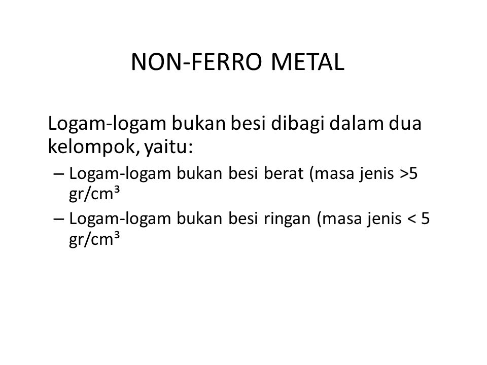 NON-FERRO METAL Logam-logam bukan besi dibagi dalam dua kelompok, yaitu: Logam-logam bukan besi berat (masa jenis >5 gr/cm³.