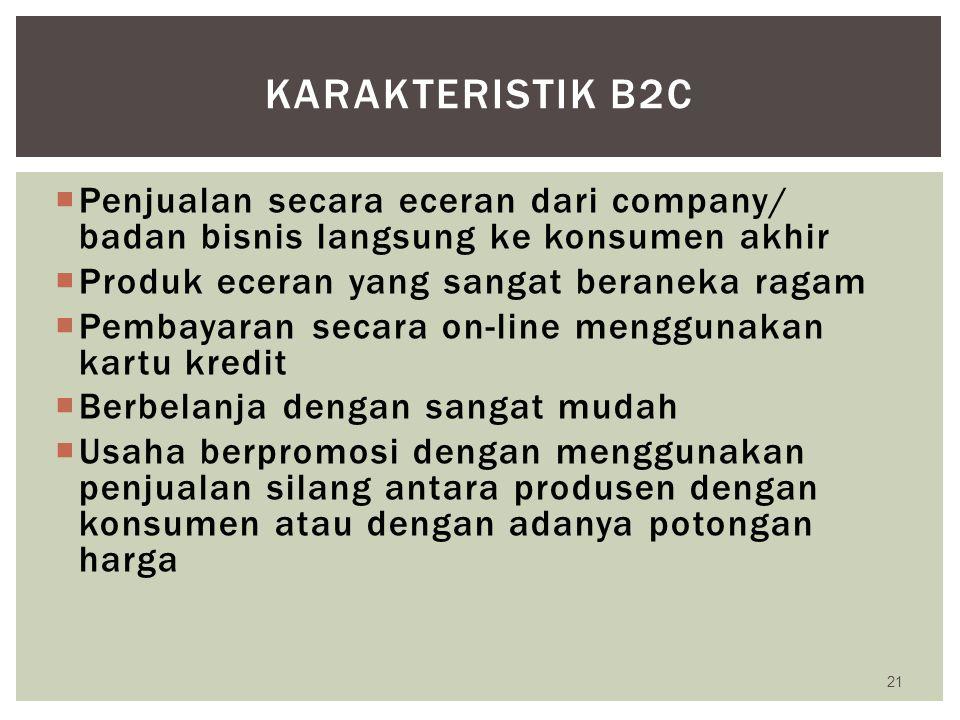 Karakteristik b2c Penjualan secara eceran dari company/ badan bisnis langsung ke konsumen akhir. Produk eceran yang sangat beraneka ragam.