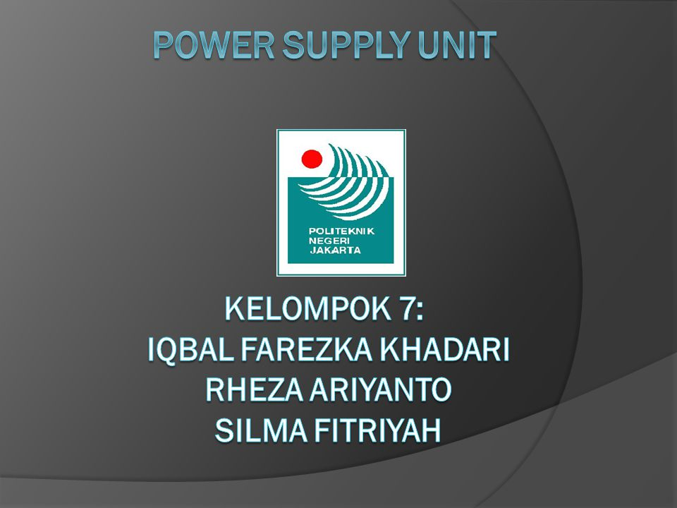 Power Supply Unit Kelompok 7: Iqbal Farezka Khadari Rheza Ariyanto Silma Fitriyah