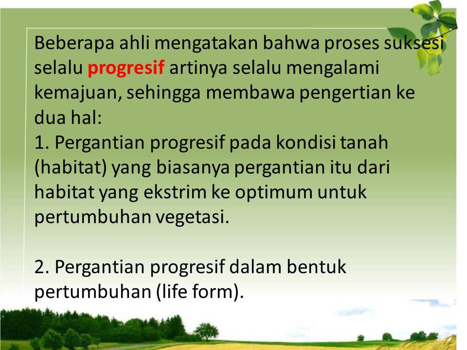Beberapa ahli mengatakan bahwa proses suksesi selalu progresif artinya selalu mengalami kemajuan, sehingga membawa pengertian ke dua hal: 1.