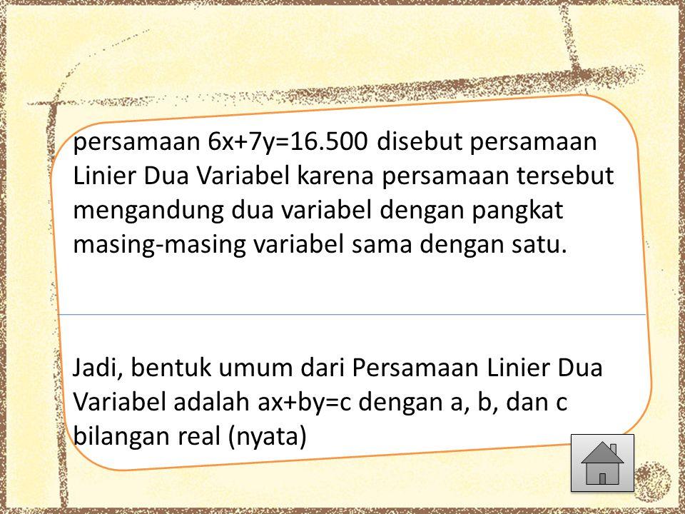 persamaan 6x+7y=16.500 disebut persamaan Linier Dua Variabel karena persamaan tersebut mengandung dua variabel dengan pangkat masing-masing variabel sama dengan satu.