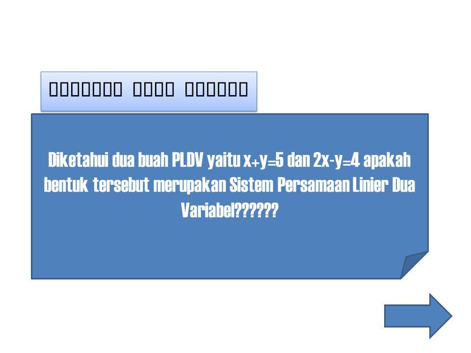 Masalah yang muncul Diketahui dua buah PLDV yaitu x+y=5 dan 2x-y=4 apakah bentuk tersebut merupakan Sistem Persamaan Linier Dua Variabel