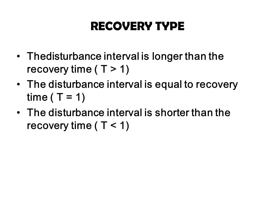 RECOVERY TYPE Thedisturbance interval is longer than the recovery time ( T > 1) The disturbance interval is equal to recovery time ( T = 1)