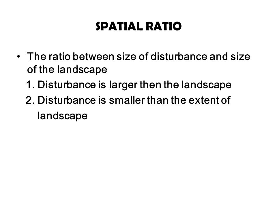 SPATIAL RATIO The ratio between size of disturbance and size of the landscape. 1. Disturbance is larger then the landscape.