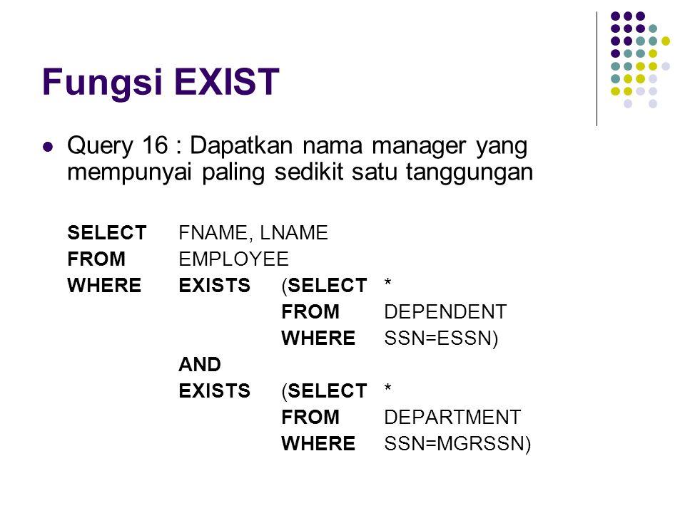 Fungsi EXIST Query 16 : Dapatkan nama manager yang mempunyai paling sedikit satu tanggungan. SELECT FNAME, LNAME.