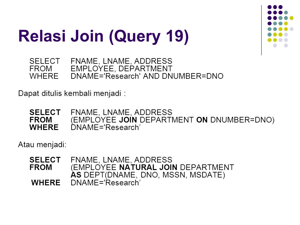 Relasi Join (Query 19) SELECT FNAME, LNAME, ADDRESS FROM EMPLOYEE, DEPARTMENT WHERE DNAME= Research AND DNUMBER=DNO.