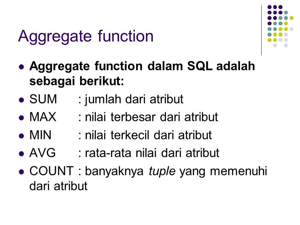 Aggregate function Aggregate function dalam SQL adalah sebagai berikut: SUM : jumlah dari atribut.