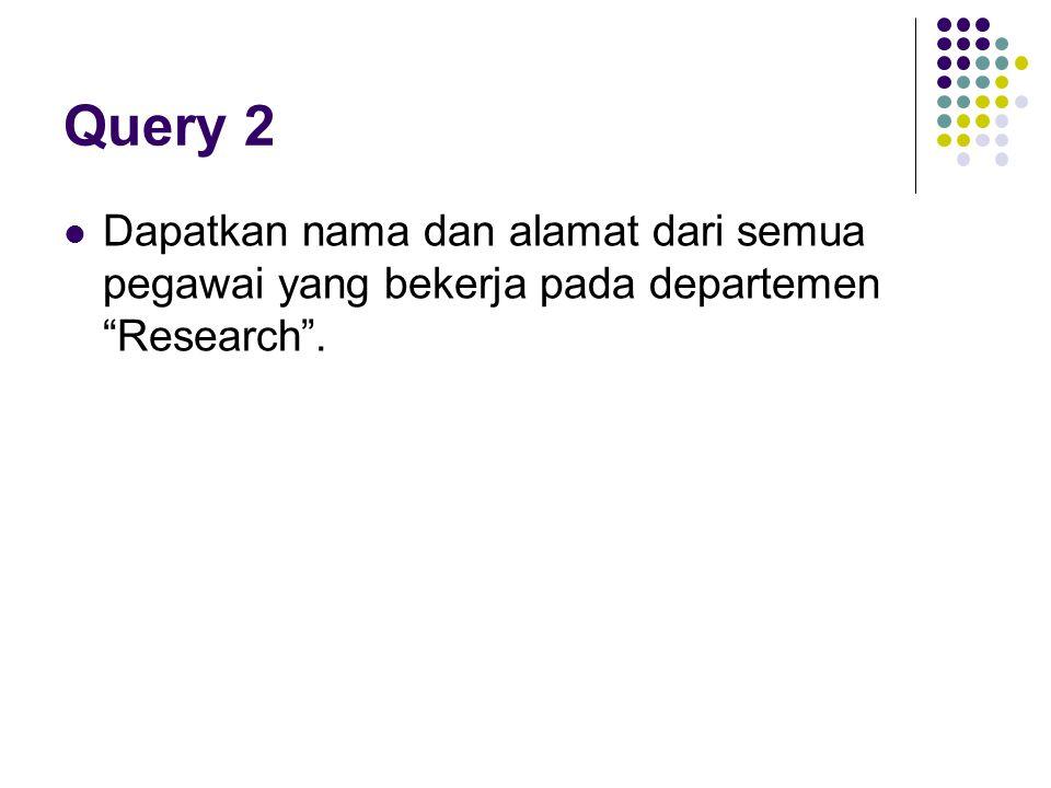 Query 2 Dapatkan nama dan alamat dari semua pegawai yang bekerja pada departemen Research .