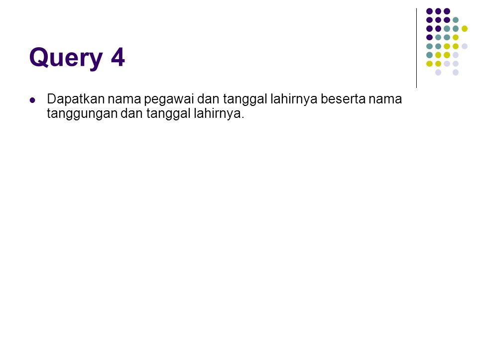 Query 4 Dapatkan nama pegawai dan tanggal lahirnya beserta nama tanggungan dan tanggal lahirnya.