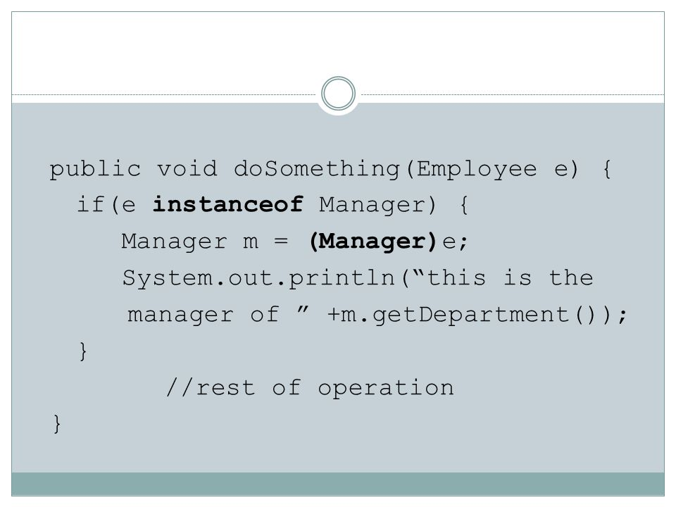 public void doSomething(Employee e) { if(e instanceof Manager) { Manager m = (Manager)e; System.out.println( this is the manager of +m.getDepartment()); } //rest of operation
