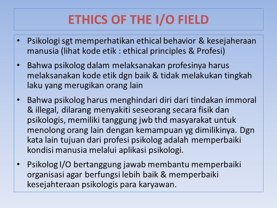 ETHICS OF THE I/O FIELD Psikologi sgt memperhatikan ethical behavior & kesejaheraan manusia (lihat kode etik : ethical principles & Profesi)