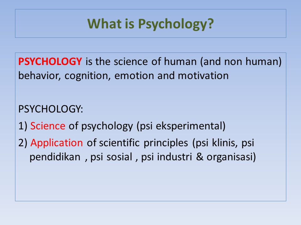 What is Psychology PSYCHOLOGY is the science of human (and non human) behavior, cognition, emotion and motivation.