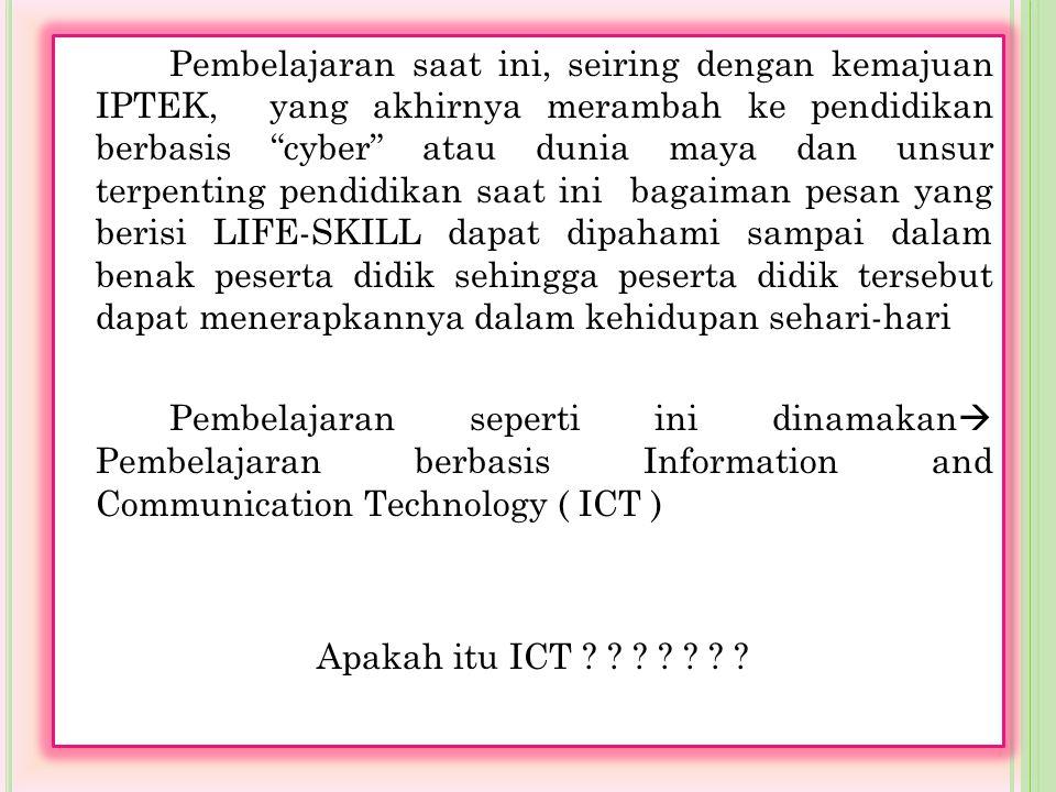 Pembelajaran saat ini, seiring dengan kemajuan IPTEK, yang akhirnya merambah ke pendidikan berbasis cyber atau dunia maya dan unsur terpenting pendidikan saat ini bagaiman pesan yang berisi LIFE-SKILL dapat dipahami sampai dalam benak peserta didik sehingga peserta didik tersebut dapat menerapkannya dalam kehidupan sehari-hari Pembelajaran seperti ini dinamakan Pembelajaran berbasis Information and Communication Technology ( ICT ) Apakah itu ICT
