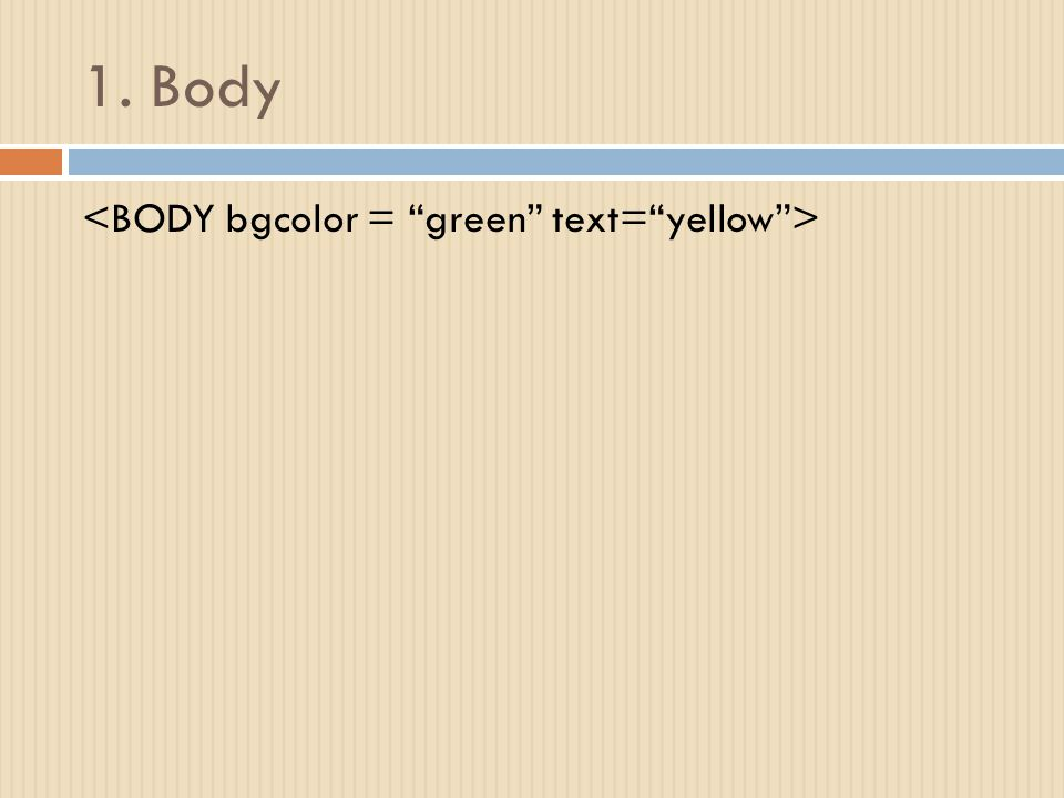 1. Body <BODY bgcolor = green text= yellow >
