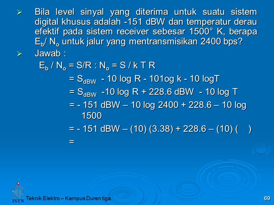 Bila level sinyal yang diterima untuk suatu sistem digital khusus adalah -151 dBW dan temperatur derau efektif pada sistem receiver sebesar 1500° K, berapa Eb/ No untuk jalur yang mentransmisikan 2400 bps