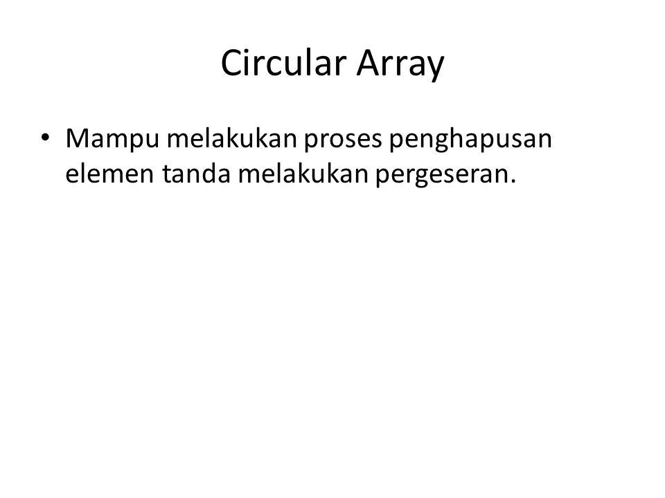Circular Array Mampu melakukan proses penghapusan elemen tanda melakukan pergeseran.