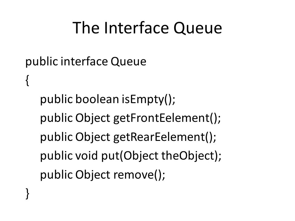 The Interface Queue public interface Queue { public boolean isEmpty();