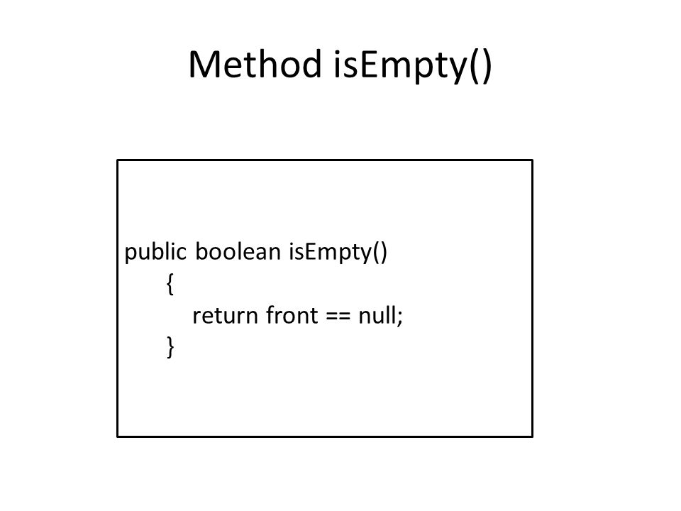 Method isEmpty() public boolean isEmpty() { return front == null; }