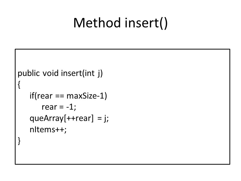 Method insert() public void insert(int j) { if(rear == maxSize-1)