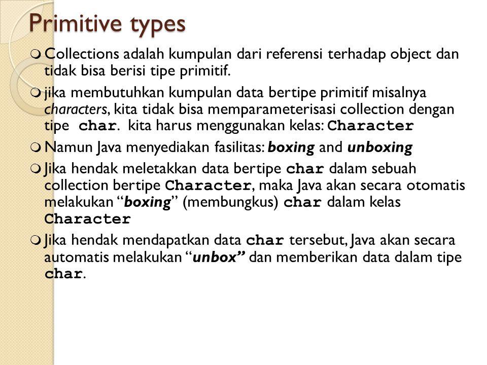 Primitive types Collections adalah kumpulan dari referensi terhadap object dan tidak bisa berisi tipe primitif.