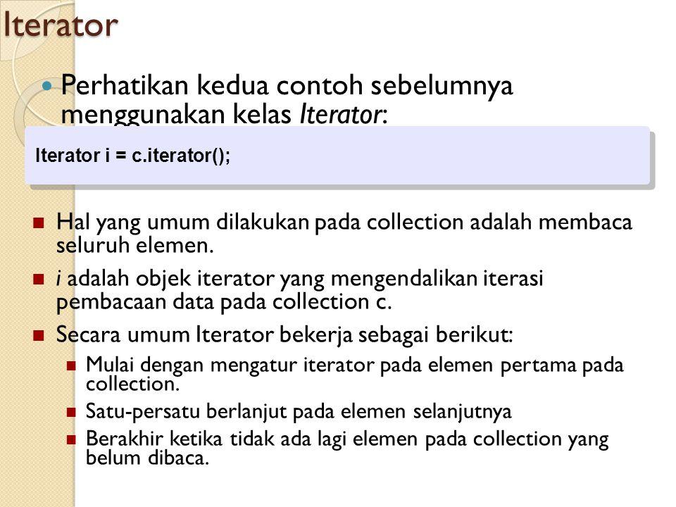 Iterator Perhatikan kedua contoh sebelumnya menggunakan kelas Iterator: Iterator i = c.iterator();