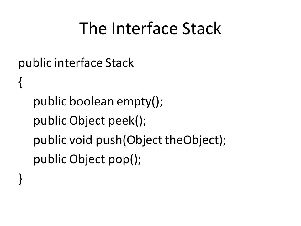 The Interface Stack public interface Stack { public boolean empty();