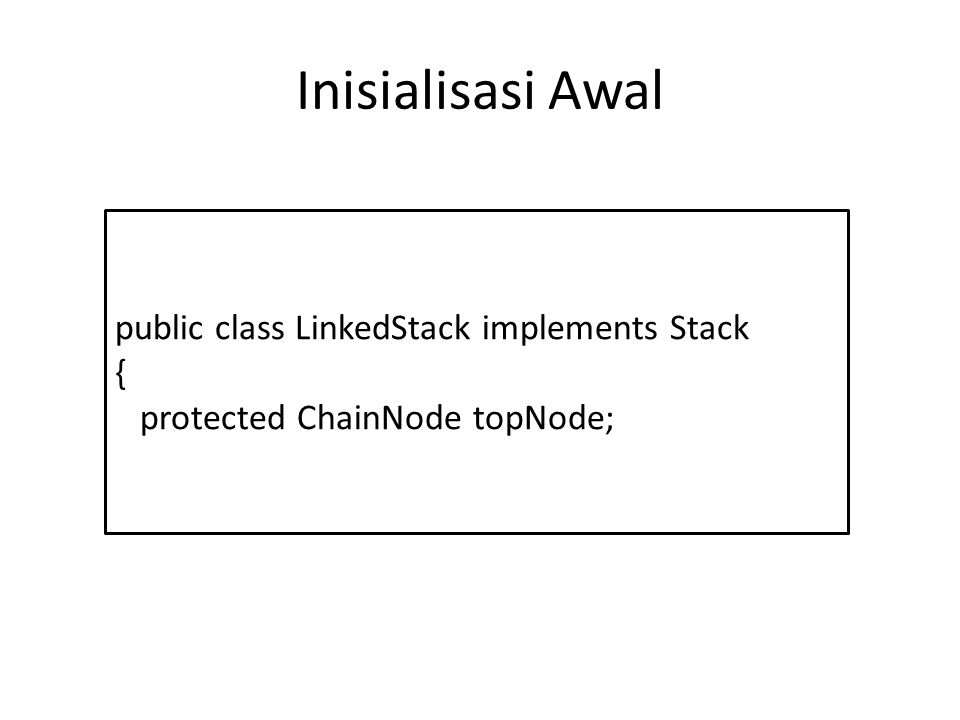Inisialisasi Awal public class LinkedStack implements Stack {