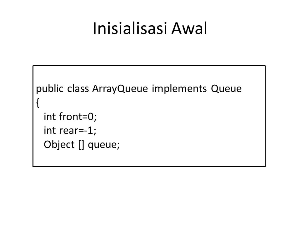 Inisialisasi Awal public class ArrayQueue implements Queue {