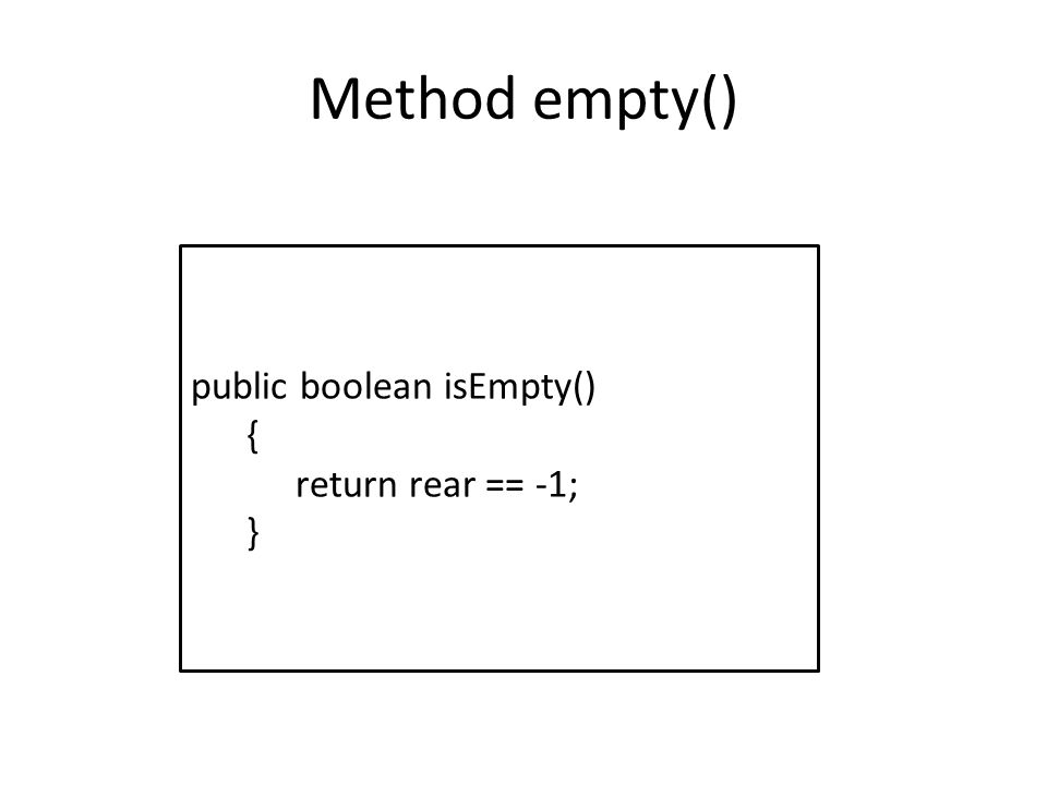 Method empty() public boolean isEmpty() { return rear == -1; }