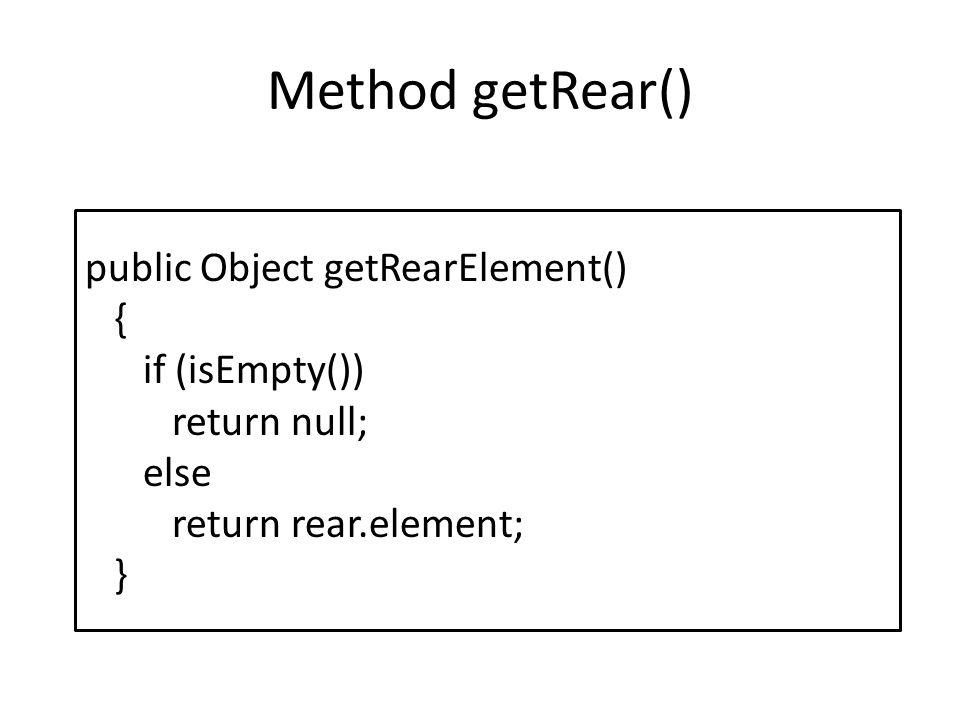 Method getRear() public Object getRearElement() { if (isEmpty())