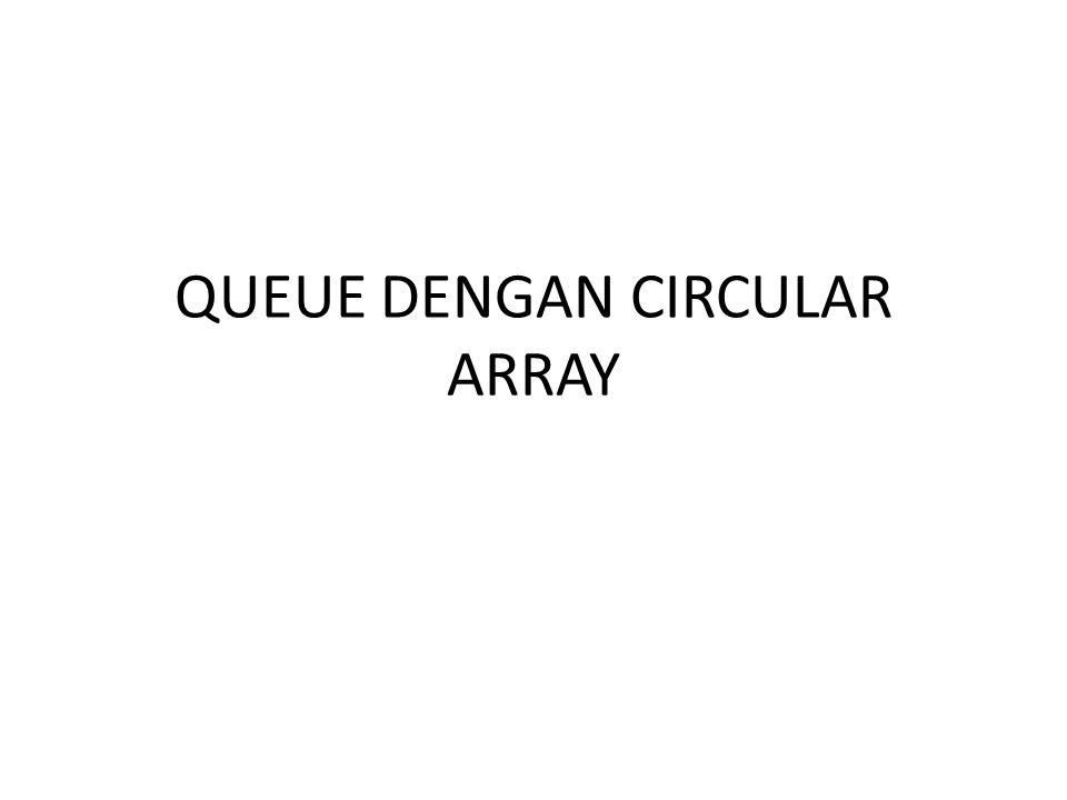 QUEUE DENGAN CIRCULAR ARRAY