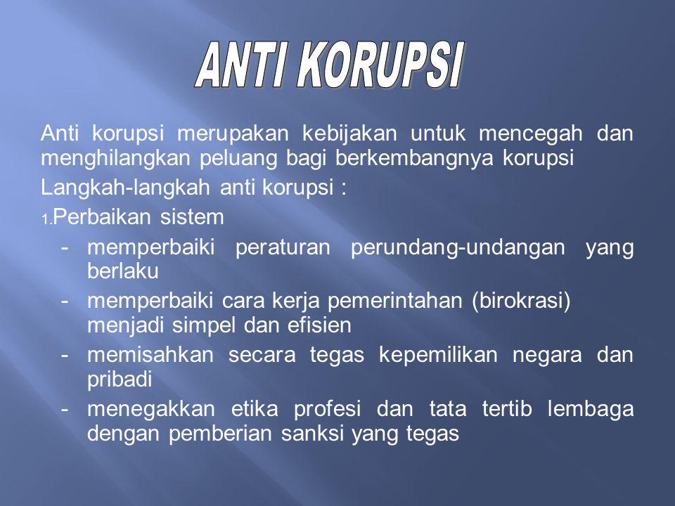 ANTI KORUPSI Anti korupsi merupakan kebijakan untuk mencegah dan menghilangkan peluang bagi berkembangnya korupsi.