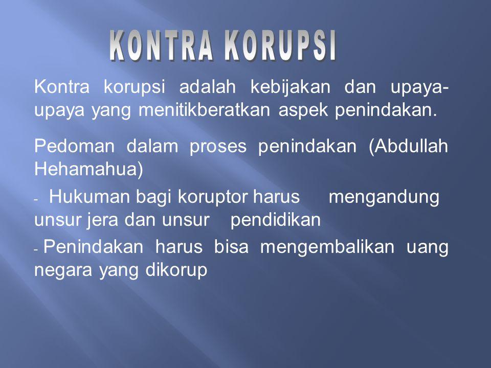 KONTRA KORUPSI Kontra korupsi adalah kebijakan dan upaya-upaya yang menitikberatkan aspek penindakan.