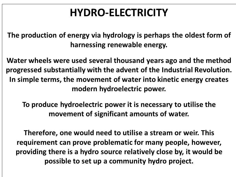 HYDRO-ELECTRICITY The production of energy via hydrology is perhaps the oldest form of harnessing renewable energy.