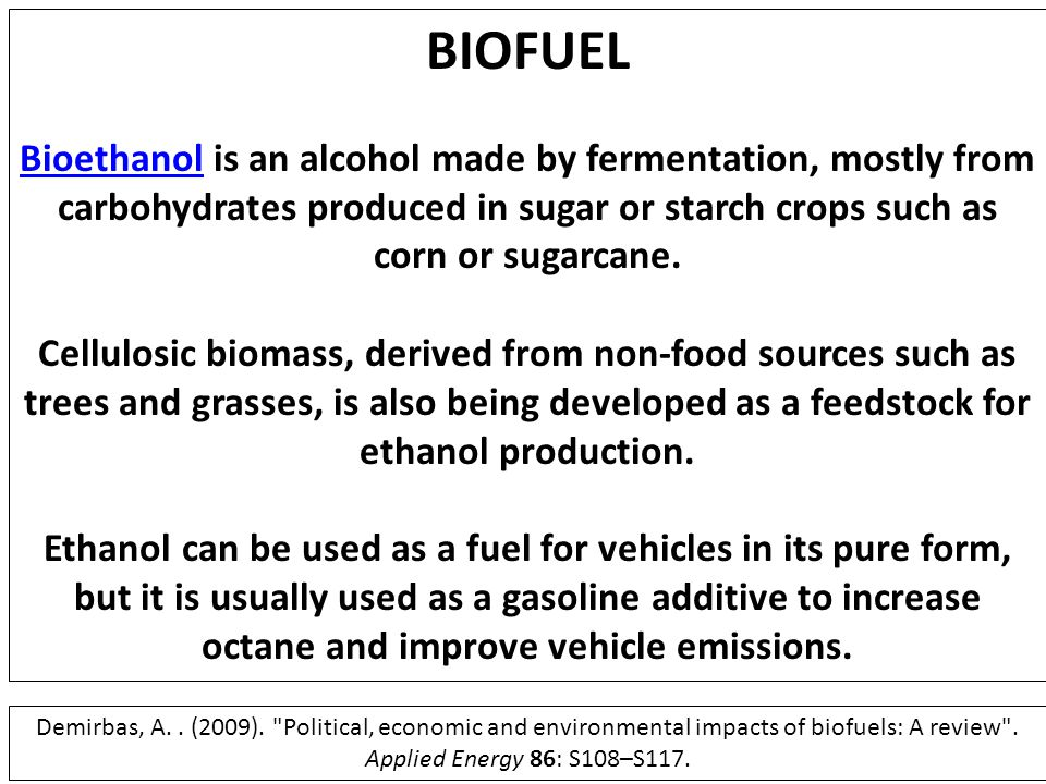 BIOFUEL Bioethanol is an alcohol made by fermentation, mostly from carbohydrates produced in sugar or starch crops such as corn or sugarcane.