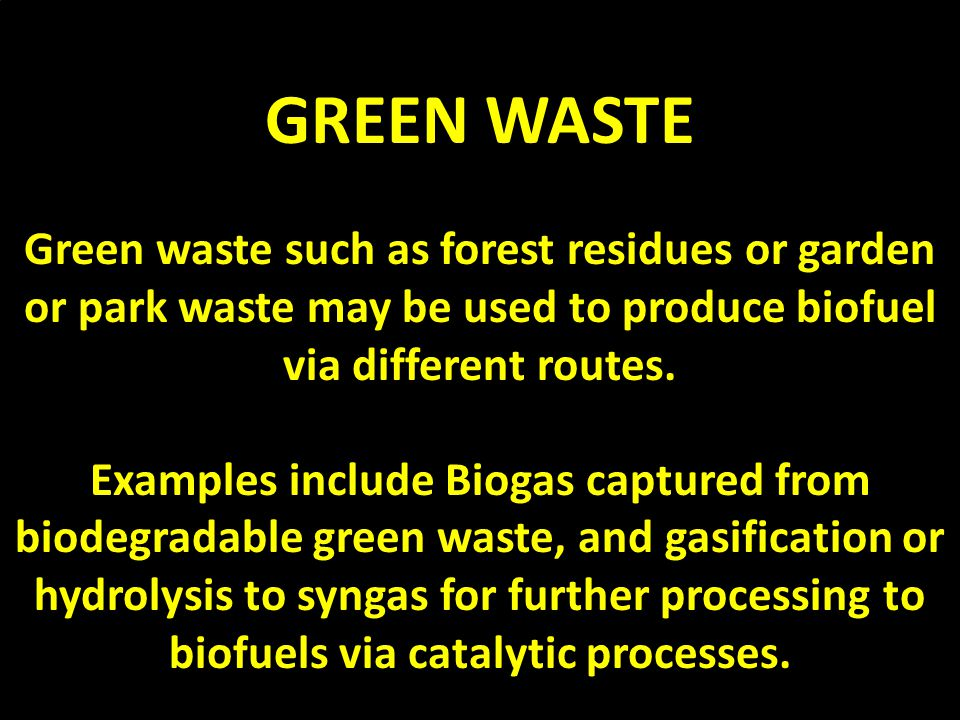 GREEN WASTE Green waste such as forest residues or garden or park waste may be used to produce biofuel via different routes.