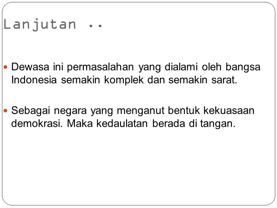 Lanjutan .. Dewasa ini permasalahan yang dialami oleh bangsa Indonesia semakin komplek dan semakin sarat.