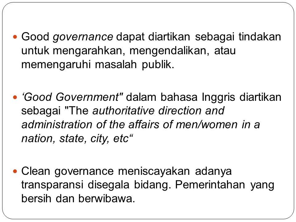 Good governance dapat diartikan sebagai tindakan untuk mengarahkan, mengen dalikan, atau memengaruhi masalah publik.