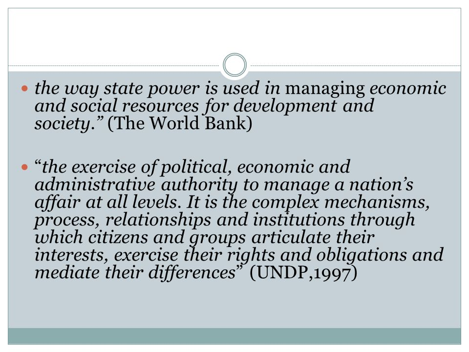 the way state power is used in managing economic and social resources for development and society. (The World Bank)