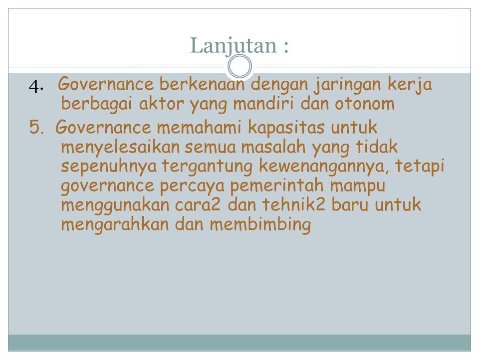 Lanjutan : 4. Governance berkenaan dengan jaringan kerja berbagai aktor yang mandiri dan otonom.