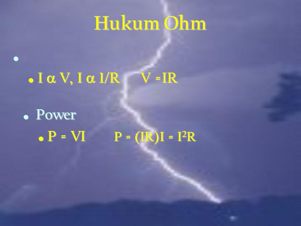 Hukum Ohm I a V, I a 1/R V =IR Power P = VI P = (IR)I = I2R