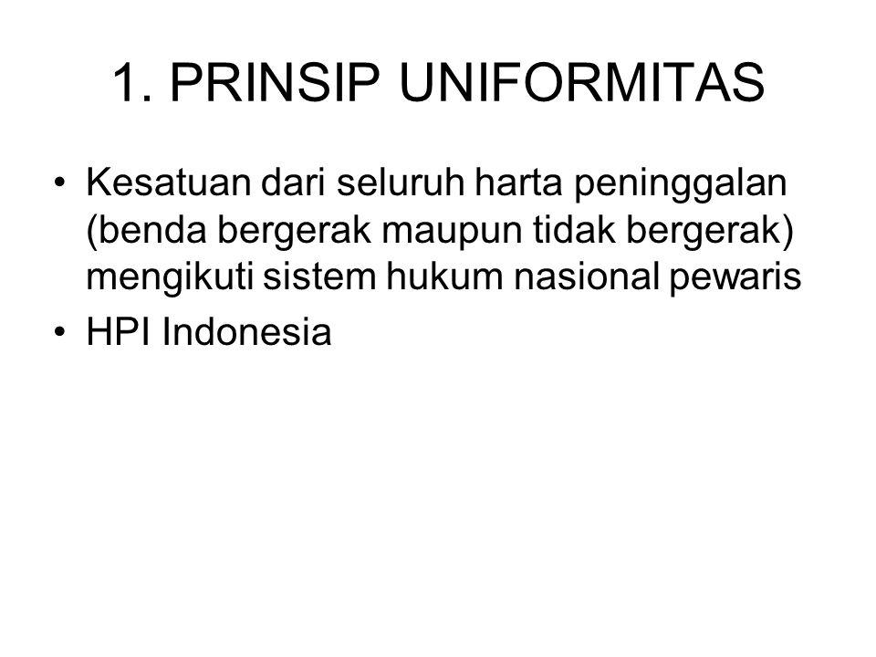 1. PRINSIP UNIFORMITAS Kesatuan dari seluruh harta peninggalan (benda bergerak maupun tidak bergerak) mengikuti sistem hukum nasional pewaris.