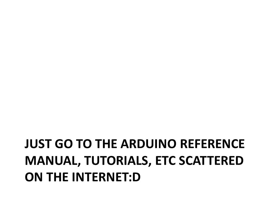 Just go to the arduino reference manual, tutorials, etc scattered on the internet:D