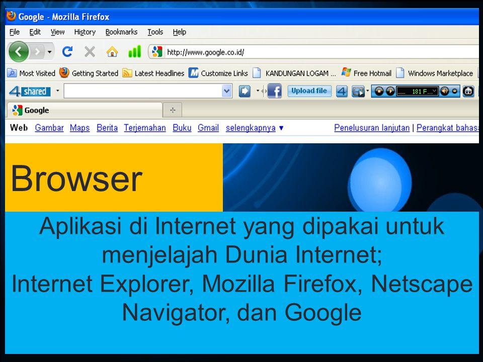 Browser Aplikasi di Internet yang dipakai untuk menjelajah Dunia Internet; Internet Explorer, Mozilla Firefox, Netscape Navigator, dan Google.