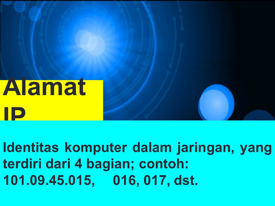 Alamat IP Identitas komputer dalam jaringan, yang terdiri dari 4 bagian; contoh: 101.09.45.015, 016, 017, dst.