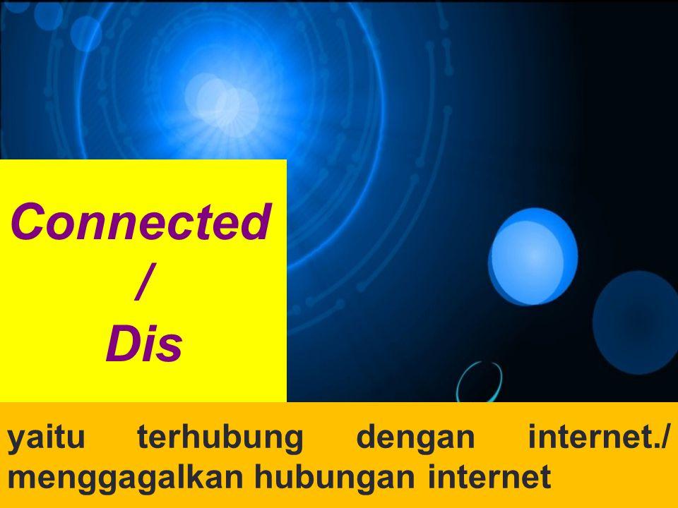 Connected / Dis yaitu terhubung dengan internet./ menggagalkan hubungan internet