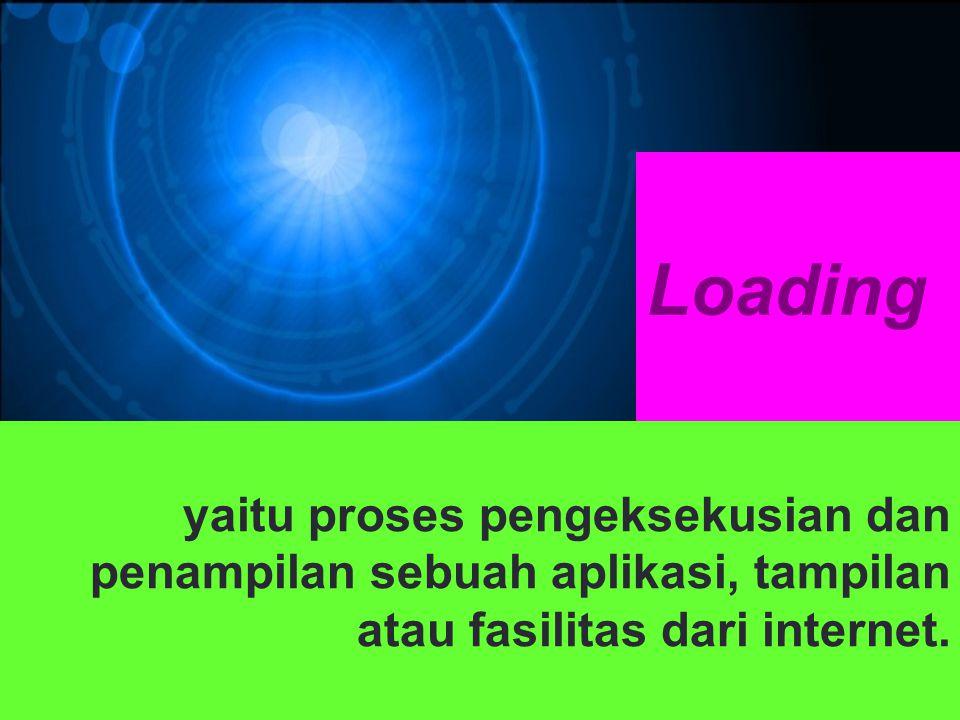 Loading yaitu proses pengeksekusian dan penampilan sebuah aplikasi, tampilan atau fasilitas dari internet.