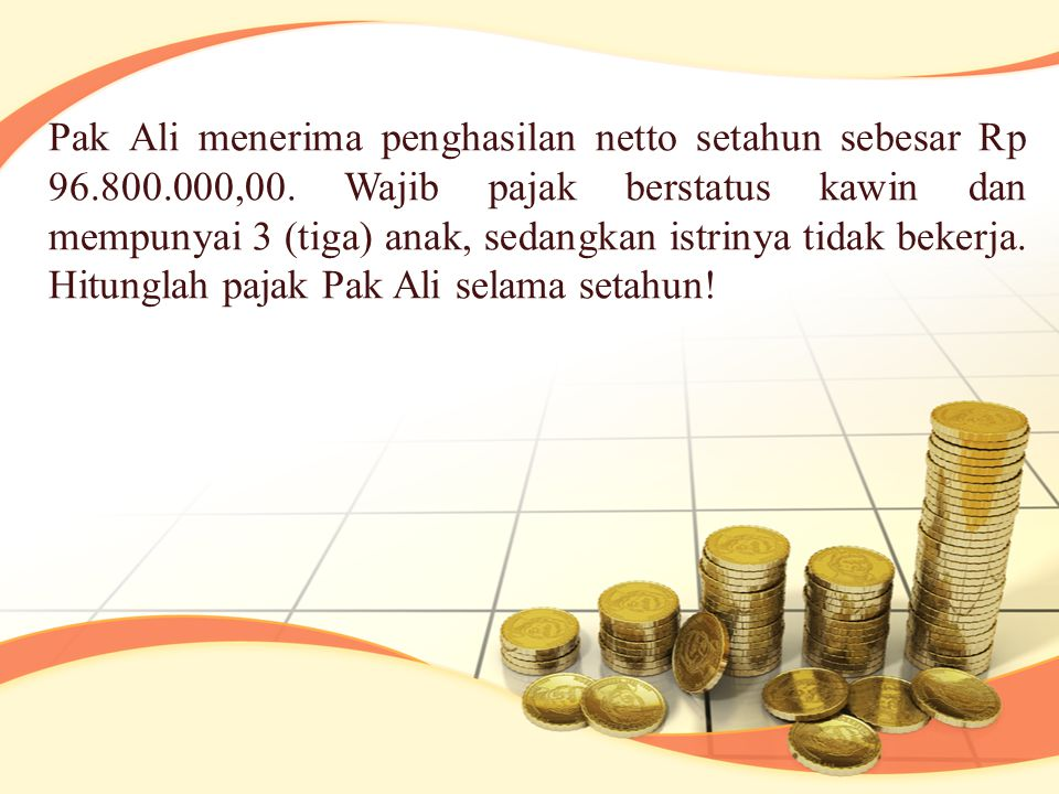 Pak Ali menerima penghasilan netto setahun sebesar Rp 96. 800. 000,00