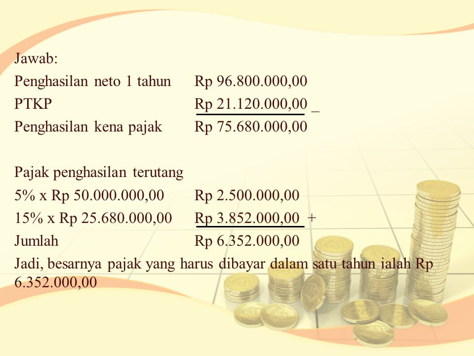Jawab: Penghasilan neto 1 tahun Rp 96. 800. 000,00 PTKP Rp 21. 120